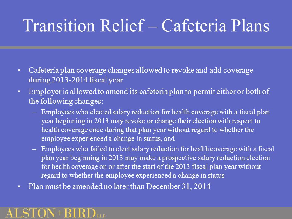 Transition Relief – Cafeteria Plans Cafeteria plan coverage changes allowed to revoke and add coverage during 2013-2014 fiscal year Employer is allowed to amend its cafeteria plan to permit either or both of the following changes: –Employees who elected salary reduction for health coverage with a fiscal plan year beginning in 2013 may revoke or change their election with respect to health coverage once during that plan year without regard to whether the employee experienced a change in status, and –Employees who failed to elect salary reduction for health coverage with a fiscal plan year beginning in 2013 may make a prospective salary reduction election for health coverage on or after the start of the 2013 fiscal plan year without regard to whether the employee experienced a change in status Plan must be amended no later than December 31, 2014