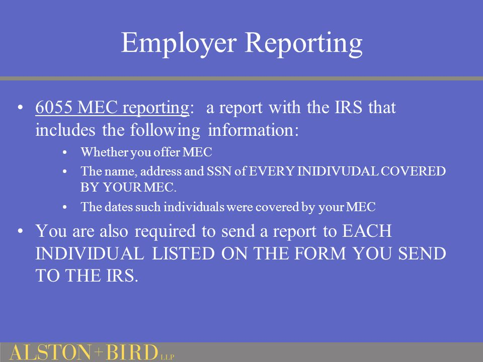 Employer Reporting 6055 MEC reporting: a report with the IRS that includes the following information: Whether you offer MEC The name, address and SSN of EVERY INIDIVUDAL COVERED BY YOUR MEC.