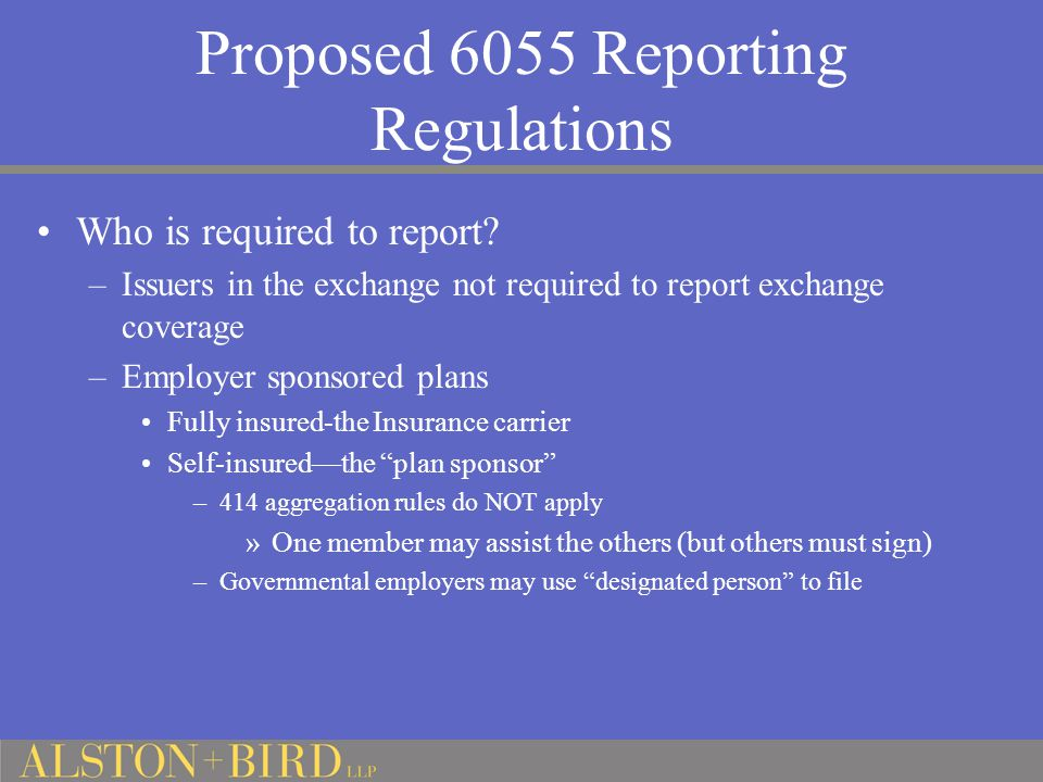 Proposed 6055 Reporting Regulations Who is required to report? –Issuers in the exchange not required to report exchange coverage –Employer sponsored p