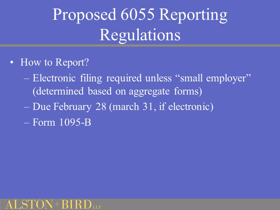 "Proposed 6055 Reporting Regulations How to Report? –Electronic filing required unless ""small employer"" (determined based on aggregate forms) –Due Febr"