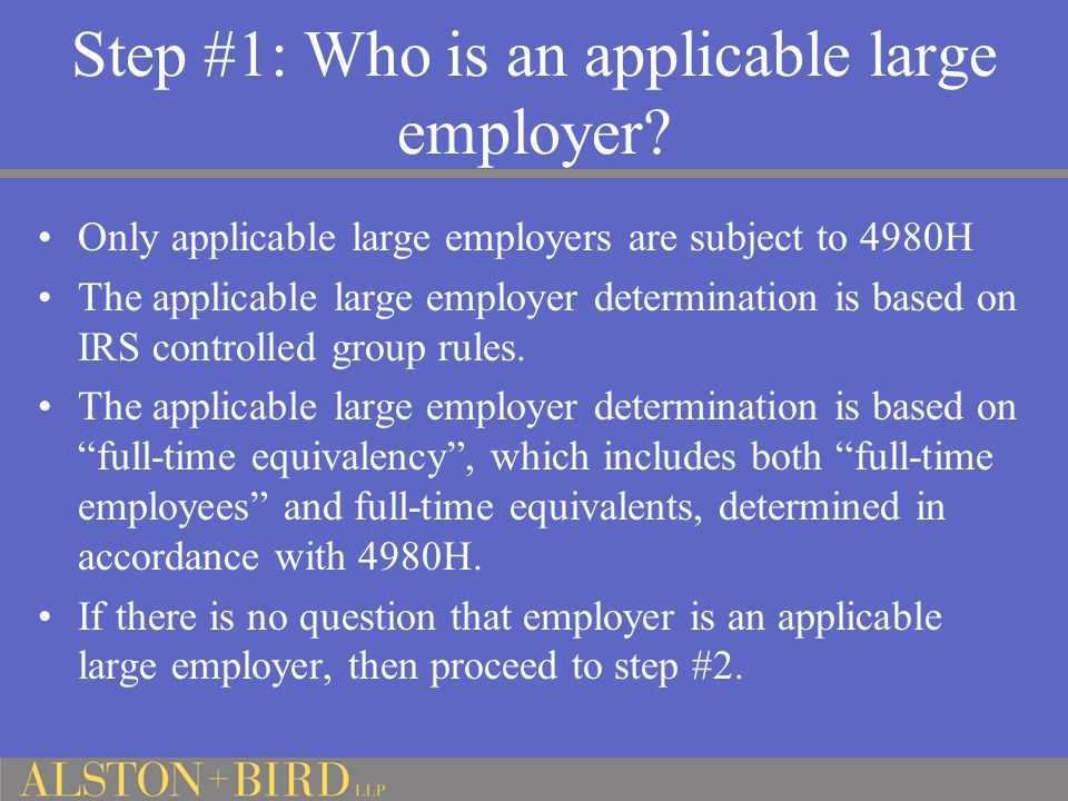 Step #1: Who is an applicable large employer? Only applicable large employers are subject to 4980H The applicable large employer determination is base