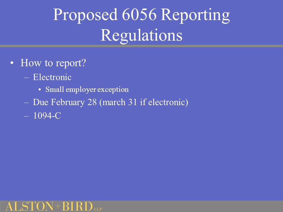 Proposed 6056 Reporting Regulations How to report? –Electronic Small employer exception –Due February 28 (march 31 if electronic) –1094-C