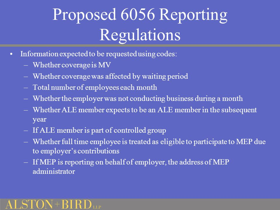 Proposed 6056 Reporting Regulations Information expected to be requested using codes: –Whether coverage is MV –Whether coverage was affected by waiting period –Total number of employees each month –Whether the employer was not conducting business during a month –Whether ALE member expects to be an ALE member in the subsequent year –If ALE member is part of controlled group –Whether full time employee is treated as eligible to participate to MEP due to employer's contributions –If MEP is reporting on behalf of employer, the address of MEP administrator