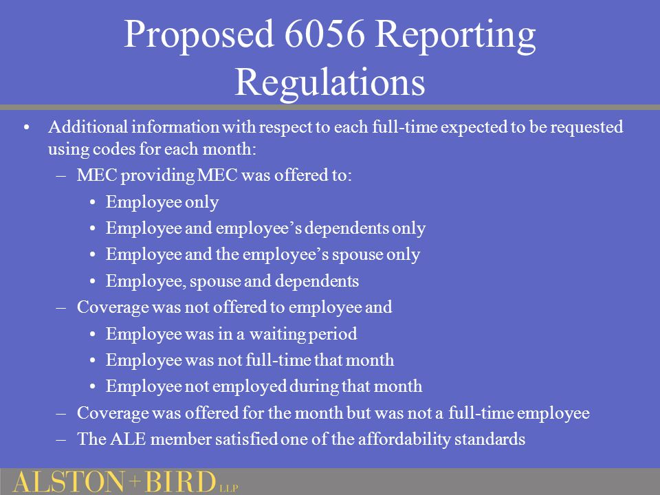 Proposed 6056 Reporting Regulations Additional information with respect to each full-time expected to be requested using codes for each month: –MEC providing MEC was offered to: Employee only Employee and employee's dependents only Employee and the employee's spouse only Employee, spouse and dependents –Coverage was not offered to employee and Employee was in a waiting period Employee was not full-time that month Employee not employed during that month –Coverage was offered for the month but was not a full-time employee –The ALE member satisfied one of the affordability standards