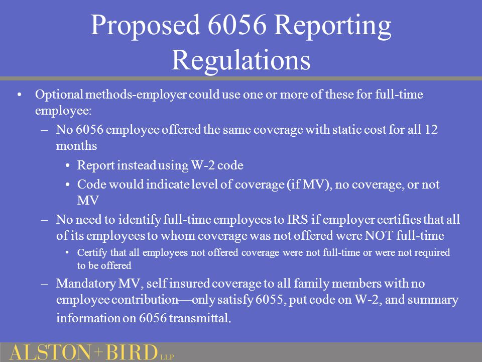 Proposed 6056 Reporting Regulations Optional methods-employer could use one or more of these for full-time employee: –No 6056 employee offered the same coverage with static cost for all 12 months Report instead using W-2 code Code would indicate level of coverage (if MV), no coverage, or not MV –No need to identify full-time employees to IRS if employer certifies that all of its employees to whom coverage was not offered were NOT full-time Certify that all employees not offered coverage were not full-time or were not required to be offered –Mandatory MV, self insured coverage to all family members with no employee contribution—only satisfy 6055, put code on W-2, and summary information on 6056 transmittal.