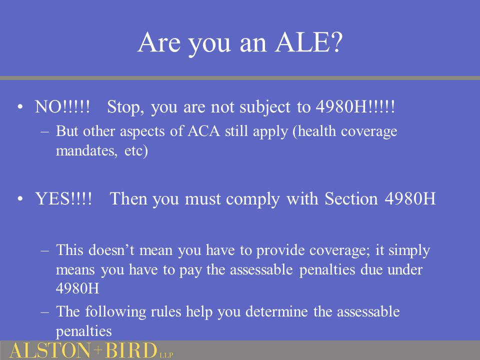 Are you an ALE? NO!!!!! Stop, you are not subject to 4980H!!!!! –But other aspects of ACA still apply (health coverage mandates, etc) YES!!!! Then you