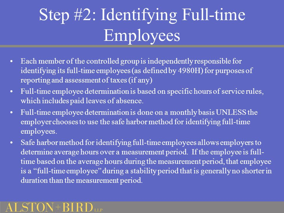 Step #2: Identifying Full-time Employees Each member of the controlled group is independently responsible for identifying its full-time employees (as defined by 4980H) for purposes of reporting and assessment of taxes (if any) Full-time employee determination is based on specific hours of service rules, which includes paid leaves of absence.