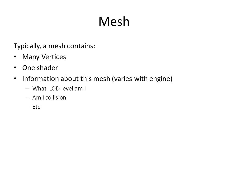 Mesh Typically, a mesh contains: Many Vertices One shader Information about this mesh (varies with engine) – What LOD level am I – Am I collision – Etc