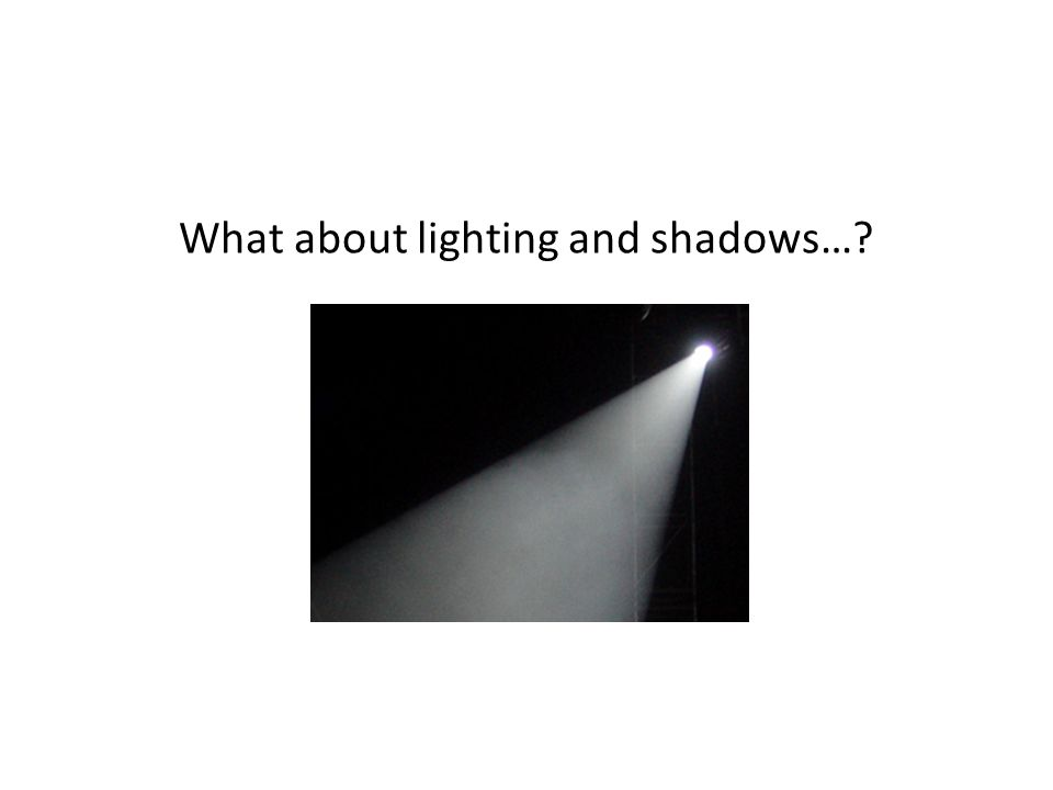 What about lighting and shadows…