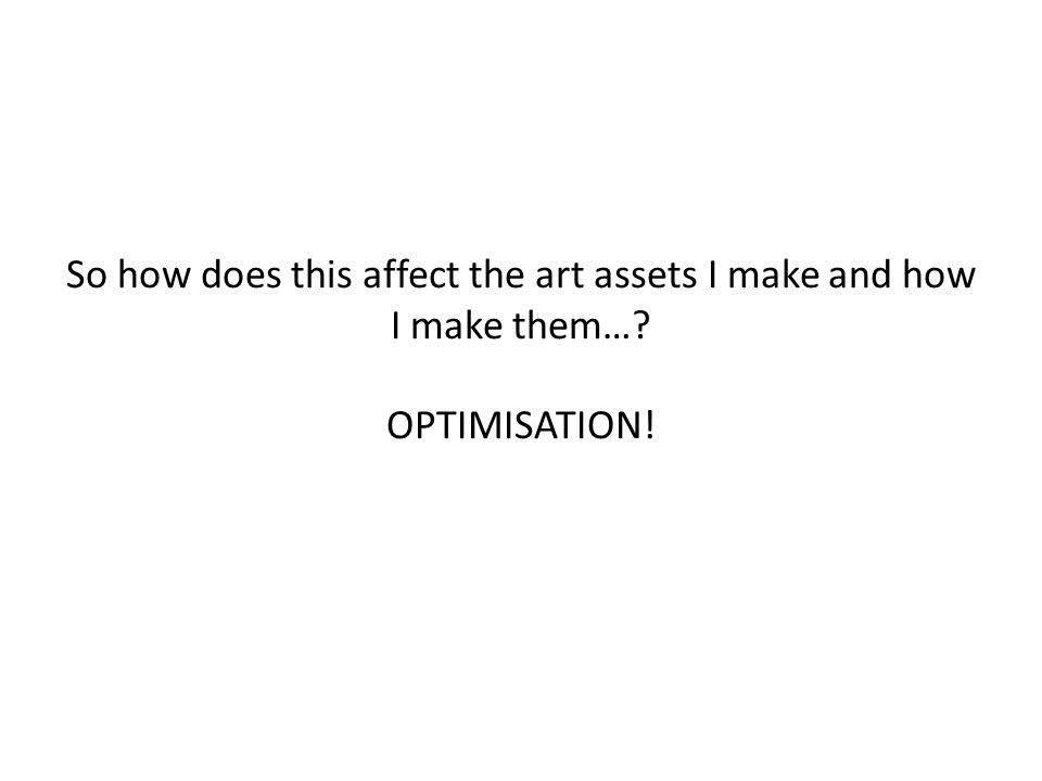 So how does this affect the art assets I make and how I make them… OPTIMISATION!