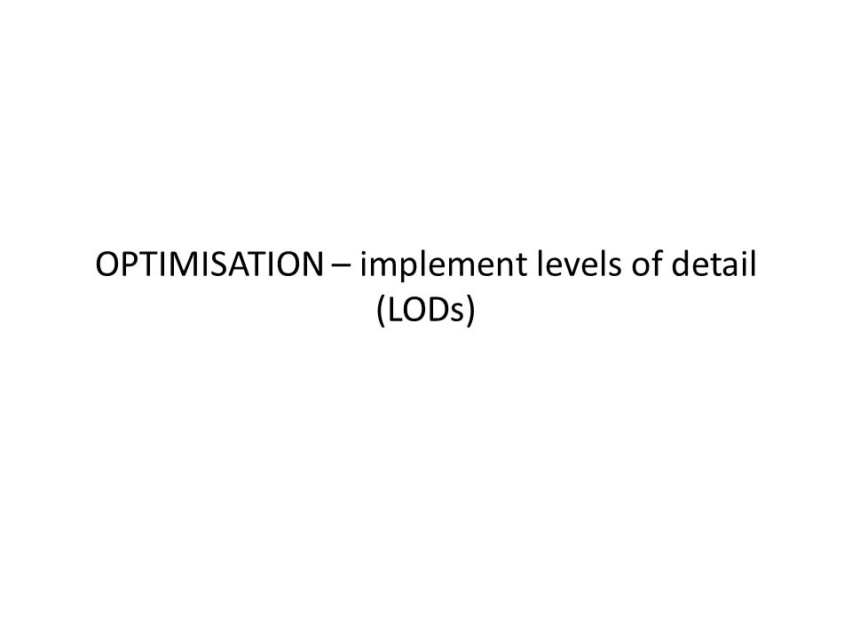 OPTIMISATION – implement levels of detail (LODs)