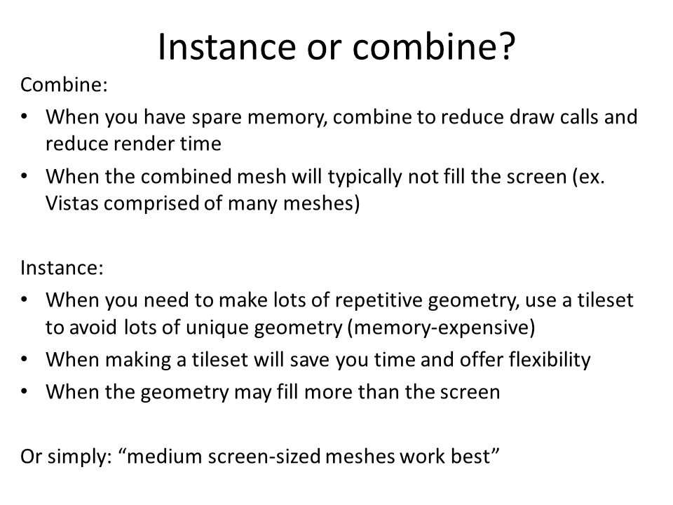 Combine: When you have spare memory, combine to reduce draw calls and reduce render time When the combined mesh will typically not fill the screen (ex.