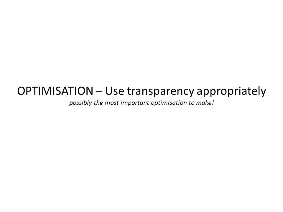 OPTIMISATION – Use transparency appropriately possibly the most important optimisation to make!