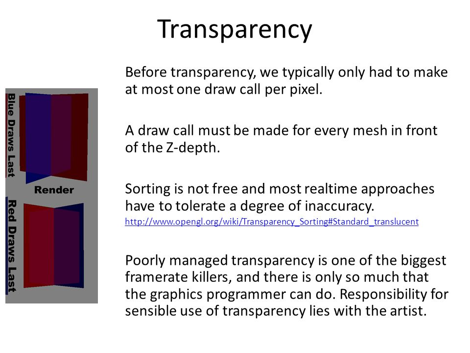 Transparency Before transparency, we typically only had to make at most one draw call per pixel.