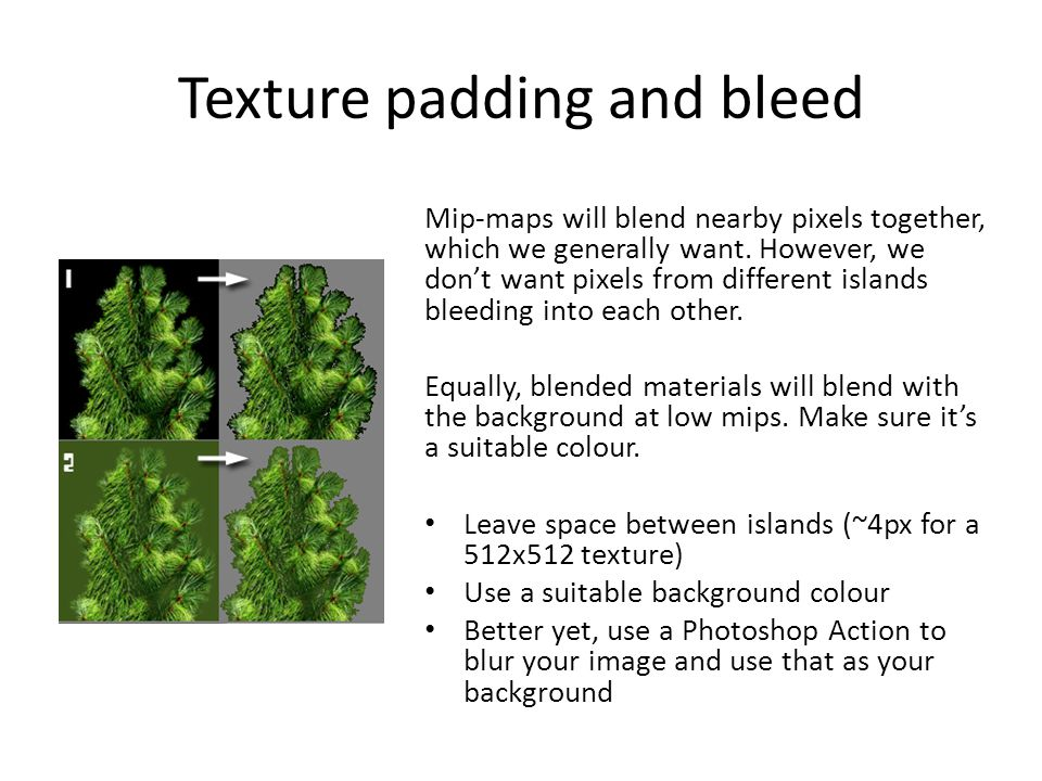 Texture padding and bleed Mip-maps will blend nearby pixels together, which we generally want.
