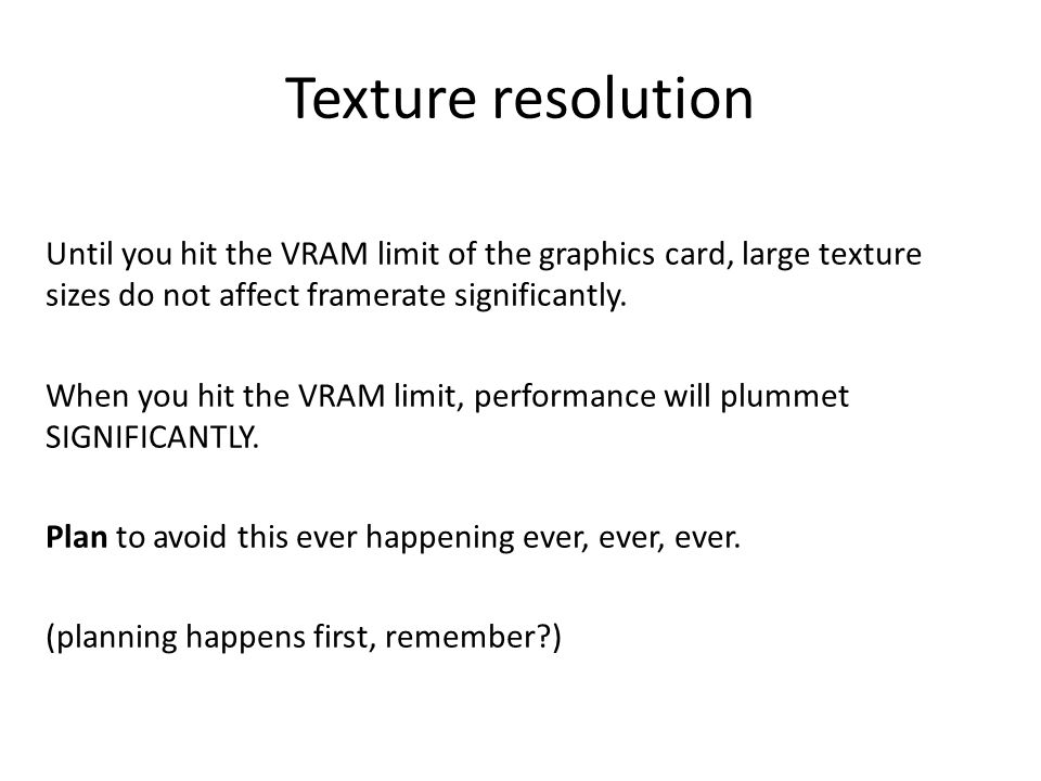 Texture resolution Until you hit the VRAM limit of the graphics card, large texture sizes do not affect framerate significantly.