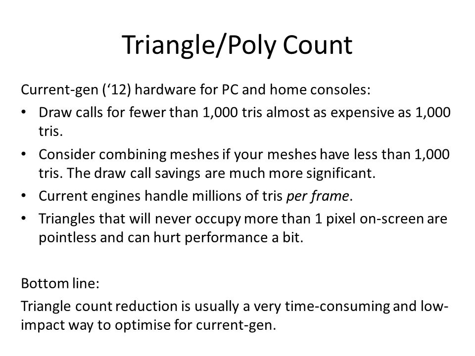 Triangle/Poly Count Current-gen ('12) hardware for PC and home consoles: Draw calls for fewer than 1,000 tris almost as expensive as 1,000 tris.