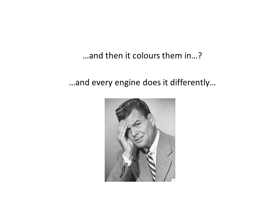 …and then it colours them in… …and every engine does it differently…