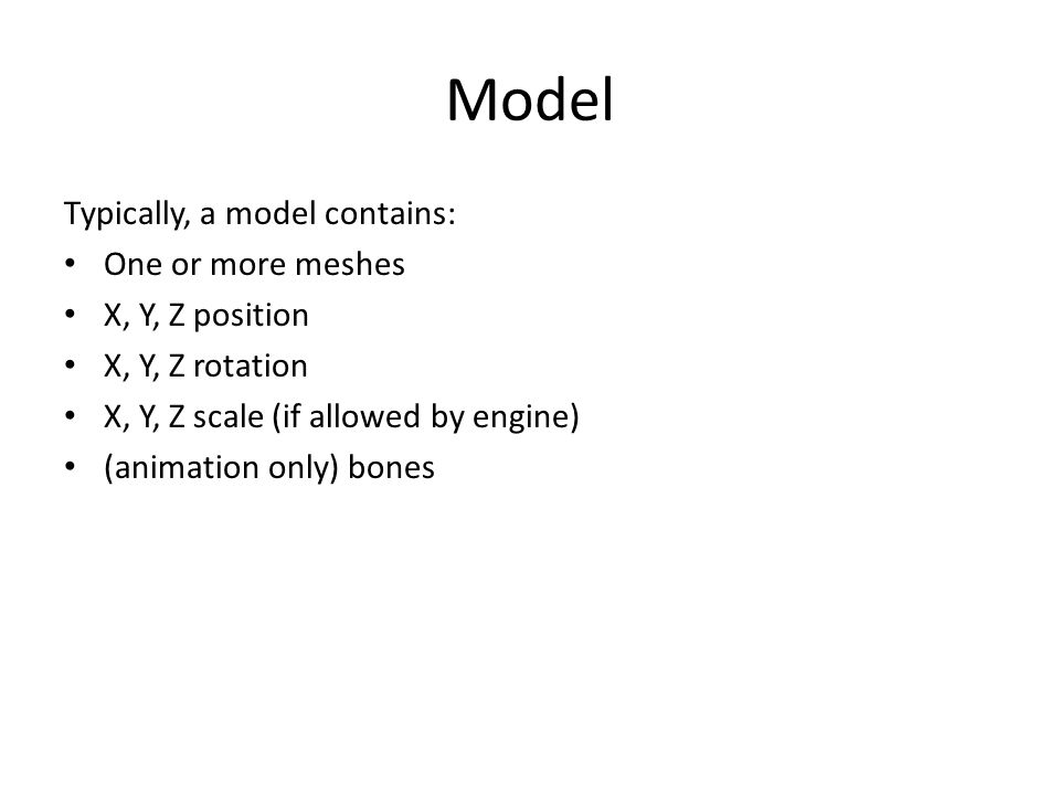 Model Typically, a model contains: One or more meshes X, Y, Z position X, Y, Z rotation X, Y, Z scale (if allowed by engine) (animation only) bones