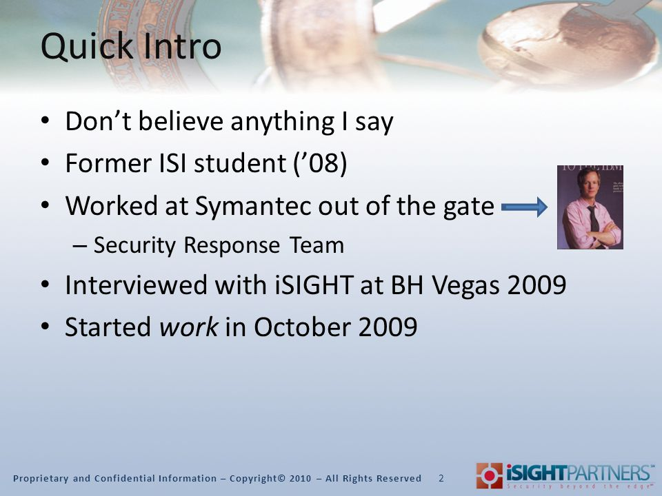 Proprietary and Confidential Information – Copyright© 2010 – All Rights Reserved Quick Intro Don't believe anything I say Former ISI student ('08) Worked at Symantec out of the gate – Security Response Team Interviewed with iSIGHT at BH Vegas 2009 Started work in October 2009 2