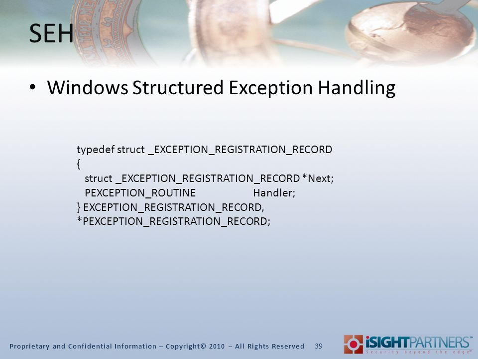 Proprietary and Confidential Information – Copyright© 2010 – All Rights Reserved SEH Windows Structured Exception Handling 39 typedef struct _EXCEPTION_REGISTRATION_RECORD { struct _EXCEPTION_REGISTRATION_RECORD *Next; PEXCEPTION_ROUTINE Handler; } EXCEPTION_REGISTRATION_RECORD, *PEXCEPTION_REGISTRATION_RECORD;