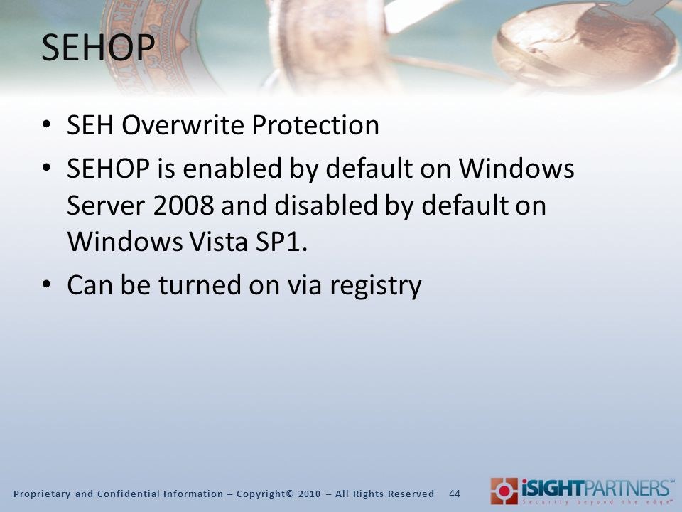 Proprietary and Confidential Information – Copyright© 2010 – All Rights Reserved SEHOP SEH Overwrite Protection SEHOP is enabled by default on Windows Server 2008 and disabled by default on Windows Vista SP1.