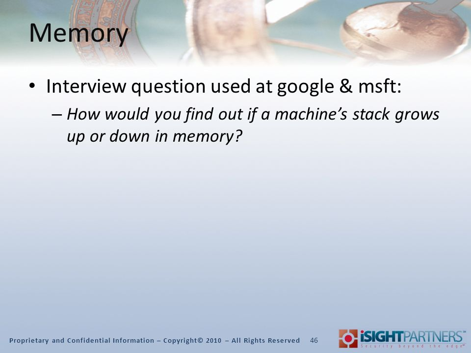 Proprietary and Confidential Information – Copyright© 2010 – All Rights Reserved Memory Interview question used at google & msft: – How would you find out if a machine's stack grows up or down in memory.