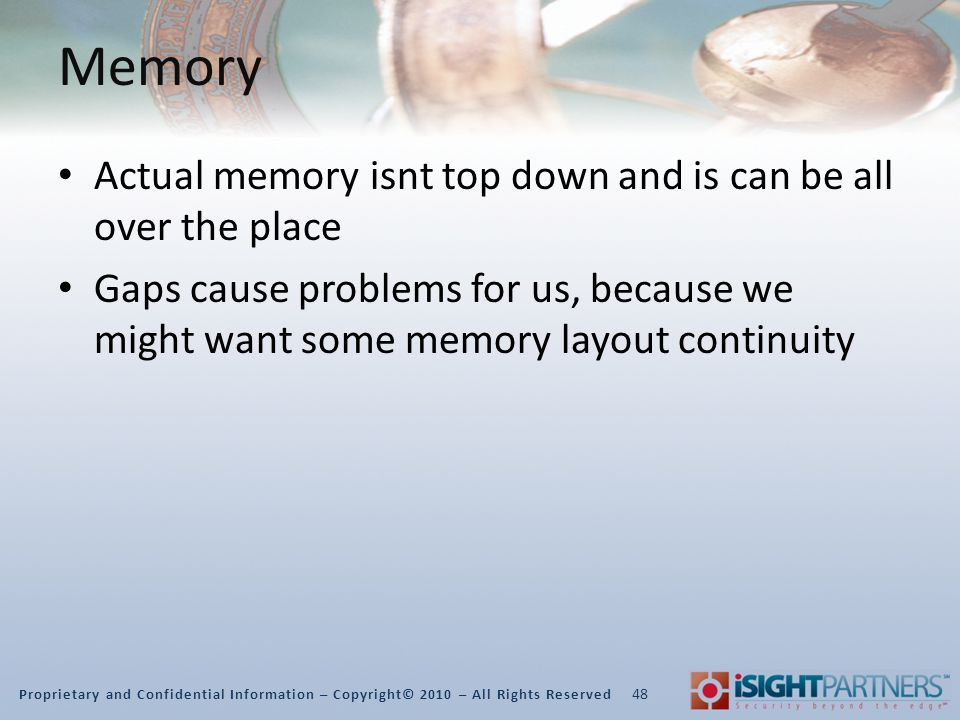 Proprietary and Confidential Information – Copyright© 2010 – All Rights Reserved Memory Actual memory isnt top down and is can be all over the place Gaps cause problems for us, because we might want some memory layout continuity 48