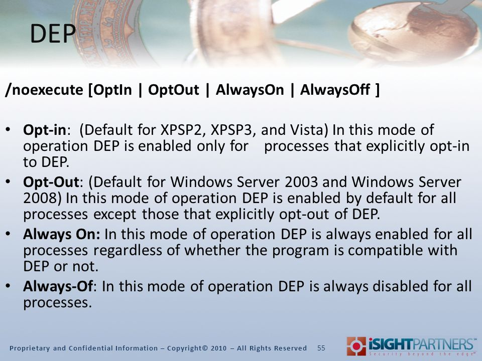 Proprietary and Confidential Information – Copyright© 2010 – All Rights Reserved DEP /noexecute [OptIn | OptOut | AlwaysOn | AlwaysOff ] Opt-in: (Default for XPSP2, XPSP3, and Vista) In this mode of operation DEP is enabled only for processes that explicitly opt-in to DEP.