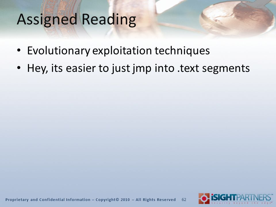 Proprietary and Confidential Information – Copyright© 2010 – All Rights Reserved Assigned Reading Evolutionary exploitation techniques Hey, its easier to just jmp into.text segments 62