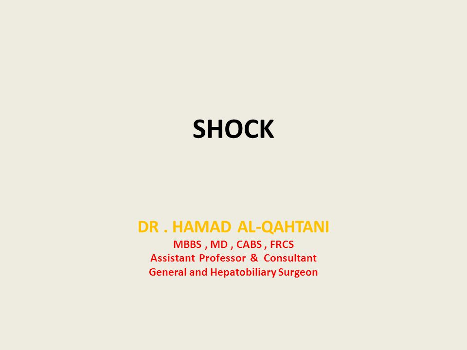 SHOCK DR. HAMAD AL-QAHTANI MBBS, MD, CABS, FRCS Assistant Professor & Consultant General and Hepatobiliary Surgeon