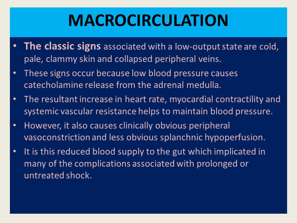 MACROCIRCULATION The classic signs associated with a low-output state are cold, pale, clammy skin and collapsed peripheral veins. These signs occur be
