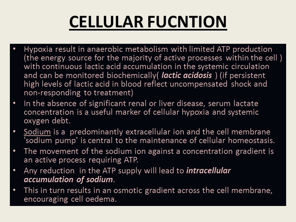 CELLULAR FUCNTION Hypoxia result in anaerobic metabolism with limited ATP production (the energy source for the majority of active processes within th
