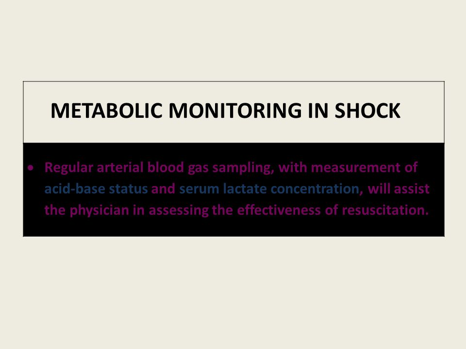 METABOLIC MONITORING IN SHOCK  Regular arterial blood gas sampling, with measurement of acid-base status and serum lactate concentration, will assist