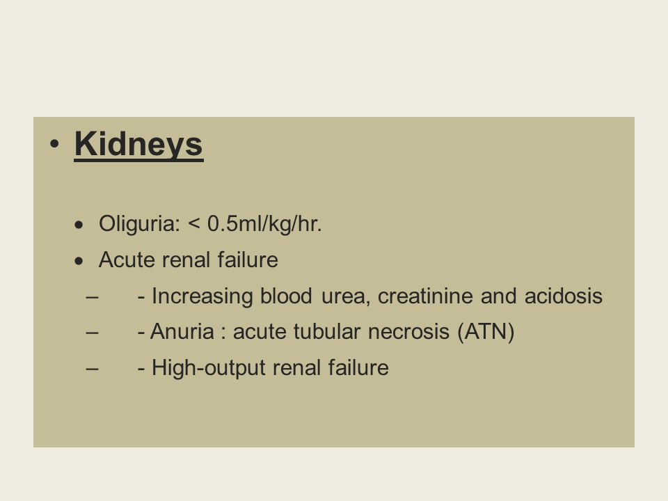 Kidneys  Oliguria: < 0.5ml/kg/hr.  Acute renal failure – - Increasing blood urea, creatinine and acidosis – - Anuria : acute tubular necrosis (ATN)