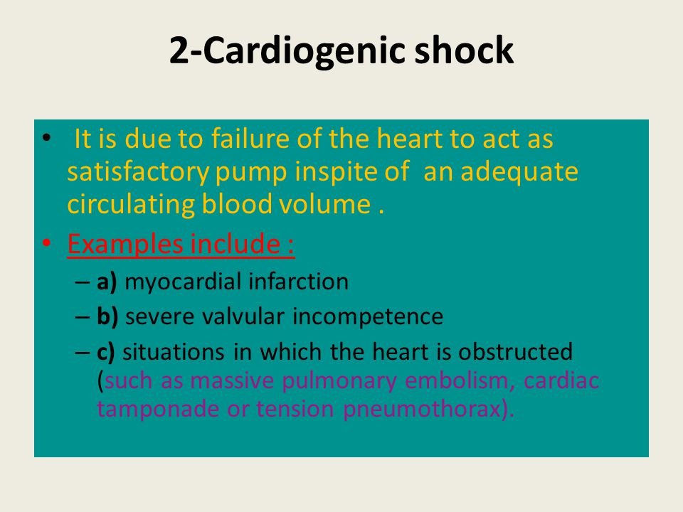 2-Cardiogenic shock It is due to failure of the heart to act as satisfactory pump inspite of an adequate circulating blood volume. Examples include :