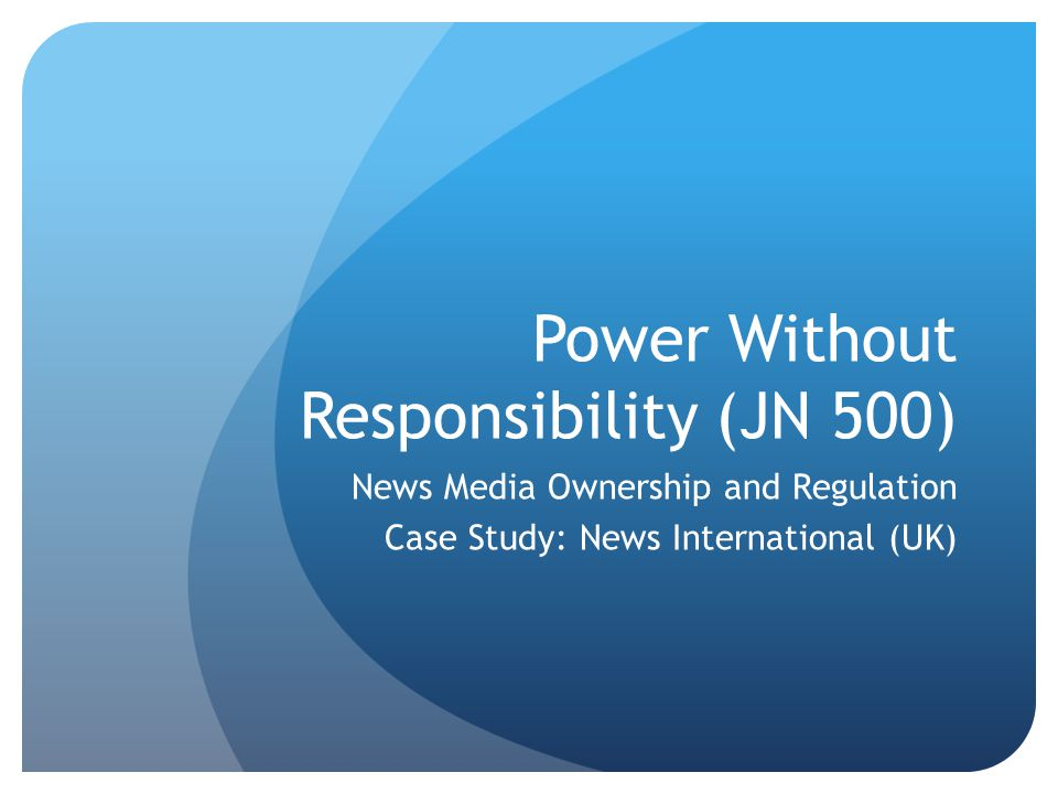 Power Without Responsibility (JN 500) News Media Ownership and Regulation Case Study: News International (UK)