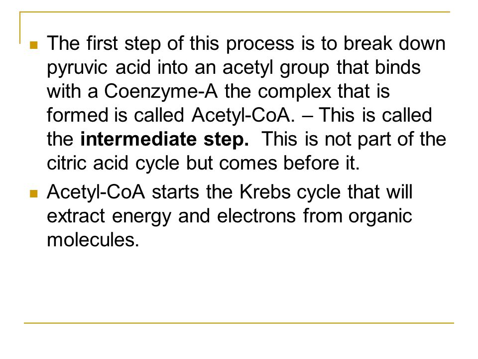 The first step of this process is to break down pyruvic acid into an acetyl group that binds with a Coenzyme-A the complex that is formed is called Ac
