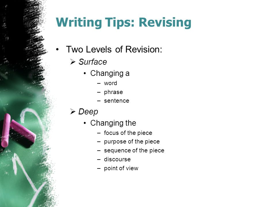 Writing Tips: Revising Two Levels of Revision:  Surface Changing a –word –phrase –sentence  Deep Changing the –focus of the piece –purpose of the pi