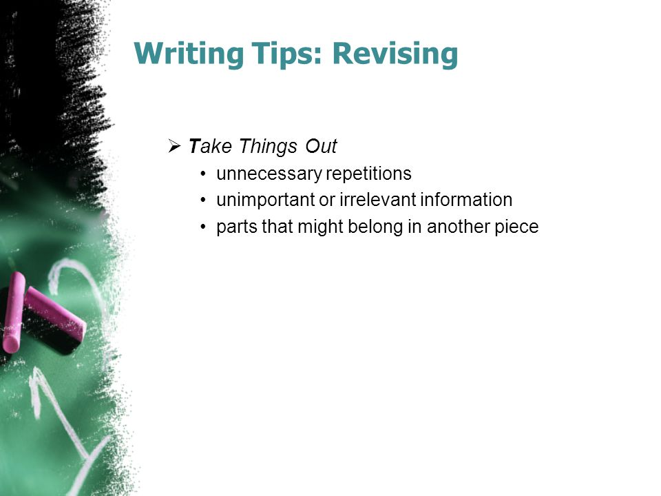 Writing Tips: Revising  Take Things Out unnecessary repetitions unimportant or irrelevant information parts that might belong in another piece