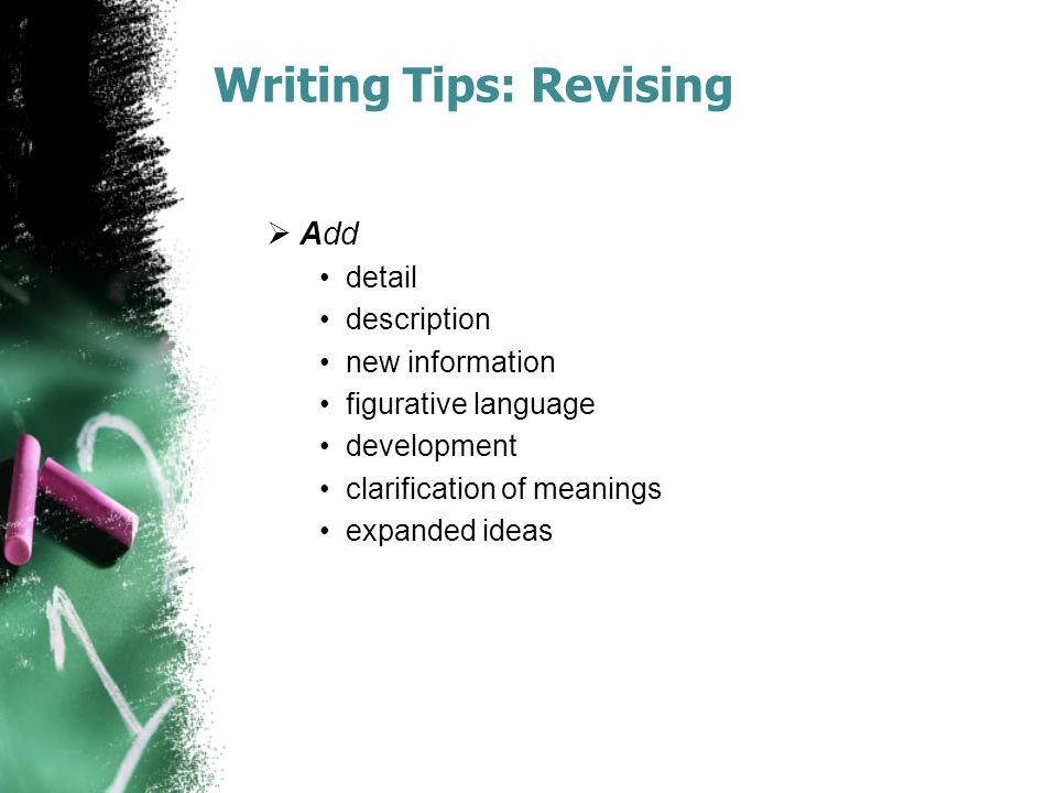 Writing Tips: Revising  Add detail description new information figurative language development clarification of meanings expanded ideas