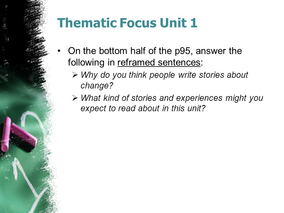 Thematic Focus Unit 1 On the bottom half of the p95, answer the following in reframed sentences:  Why do you think people write stories about change?
