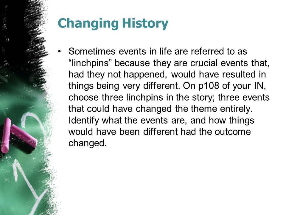 "Changing History Sometimes events in life are referred to as ""linchpins"" because they are crucial events that, had they not happened, would have resul"