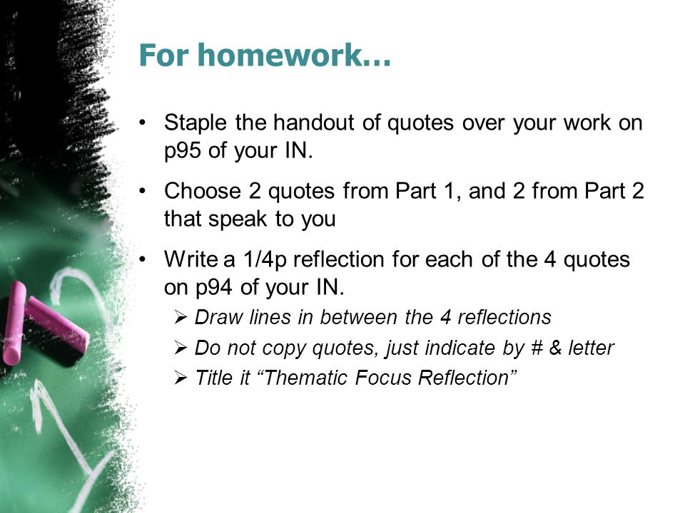 For homework… Staple the handout of quotes over your work on p95 of your IN. Choose 2 quotes from Part 1, and 2 from Part 2 that speak to you Write a