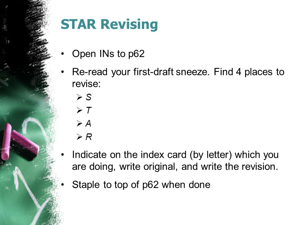 STAR Revising Open INs to p62 Re-read your first-draft sneeze. Find 4 places to revise: SS TT AA RR Indicate on the index card (by letter) whi