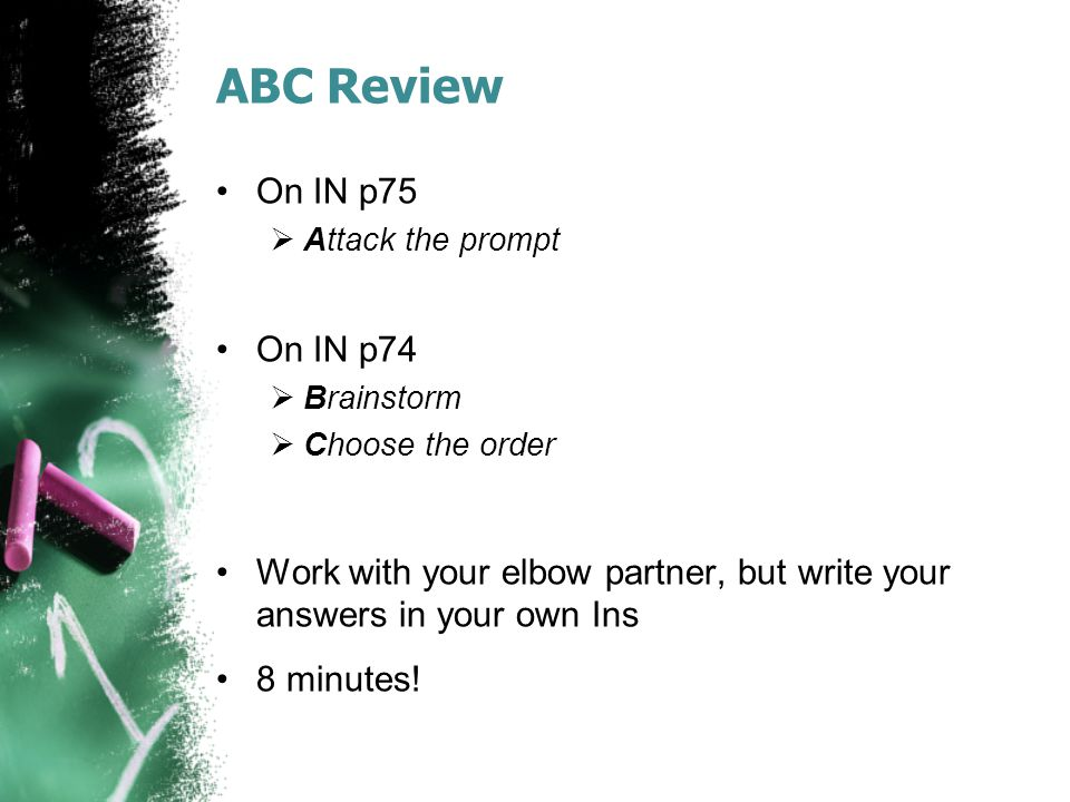 ABC Review On IN p75  Attack the prompt On IN p74  Brainstorm  Choose the order Work with your elbow partner, but write your answers in your own In