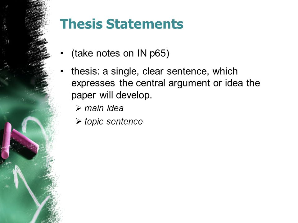 Thesis Statements (take notes on IN p65) thesis: a single, clear sentence, which expresses the central argument or idea the paper will develop.  main