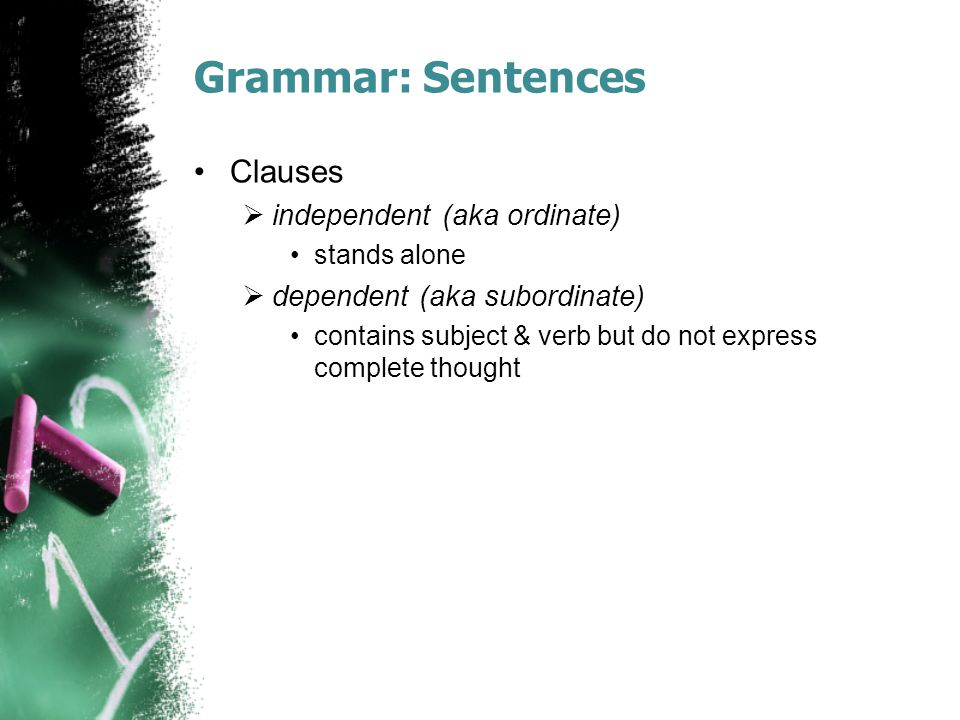 Grammar: Sentences Clauses  independent (aka ordinate) stands alone  dependent (aka subordinate) contains subject & verb but do not express complete