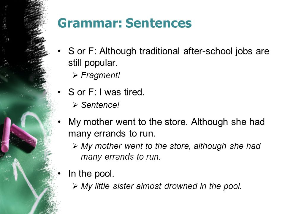 Grammar: Sentences S or F: Although traditional after-school jobs are still popular.  Fragment! S or F: I was tired.  Sentence! My mother went to th