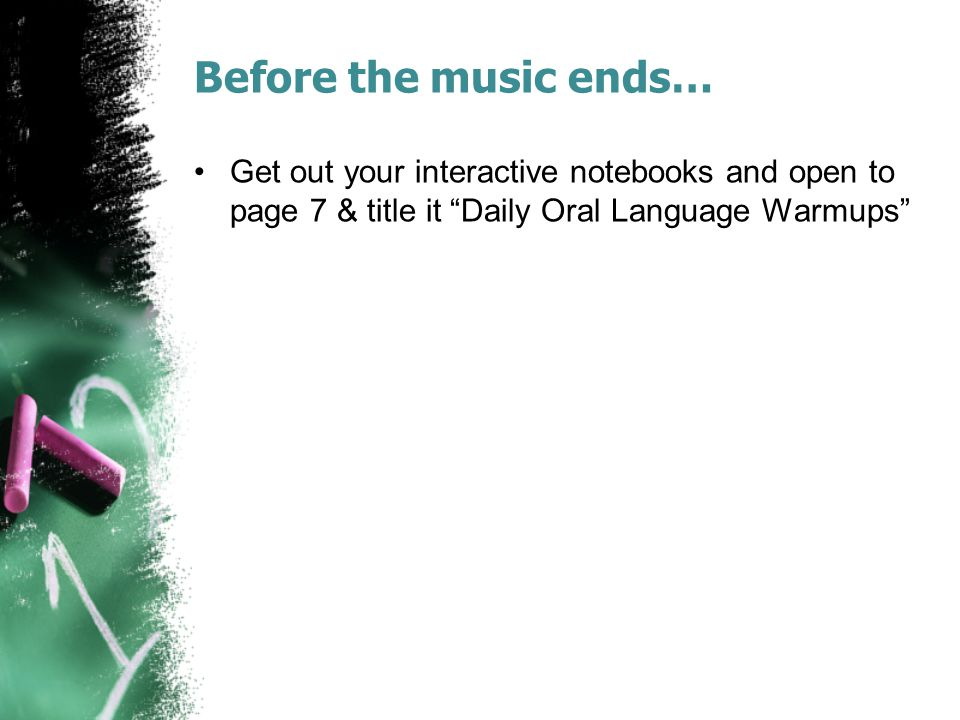 "Before the music ends… Get out your interactive notebooks and open to page 7 & title it ""Daily Oral Language Warmups"""